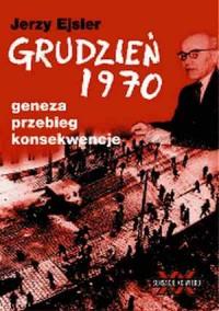 Grudzień 1970. Geneza. Przebieg. Konsekwencje - okładka książki