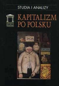 Kapitalizm po Polsku. Państwo-Prawo-Gospodarka. Seria: Studia i analizy - okładka książki