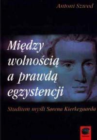 Między wolnością a prawdą egzystencji. Studium myśli Sorena Kierkegaarda - okładka książki