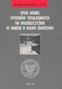Opór wobec systemów totalitarnych na Wileńszczyźnie w okresie II wojny światowej - okładka książki