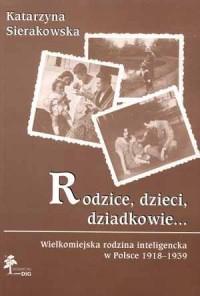 Rodzice, dzieci, dziadkowie... Wielkomiejska rodzina inteligencka w Polsce 1918-1939 - okładka książki