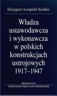 Władza ustawodawcza i wykonawcza w polskich konstrukcjach ustrojowych 1917-1947 - okładka książki