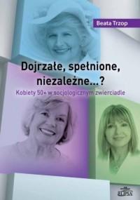 Dojrzałe, spełnione, niezależne? Kobiety 50+ w socjologicznym zwierciadle - okładka książki
