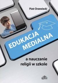 Edukacja medialna a nauczanie religii w szkole - okładka książki