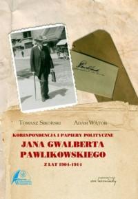 Korespondencja i papiery polityczne Jana Gwalberta Pawlikowskiego z lat 1904-1914 - okładka książki