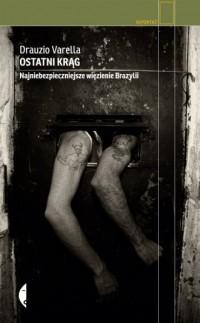 Ostatni krąg. Najniebezpieczniejsze więzienie Brazylii. Seria: Reportaż - okładka książki