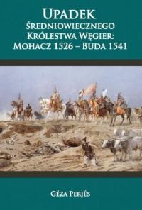 Upadek średniowiecznego Królestwa Węgier: Mohacz 1526-Buda 1541 - okładka książki