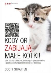Kody QR zabijają małe kotki! Jak zrazić klientów, zniechęcić pracowników i podkopać fundamenty swojego biznesu - okładka książki