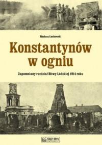 Konstantynów w ogniu. Zapomniany rozdział Bitwy Łódzkiej 1914 roku - okładka książki
