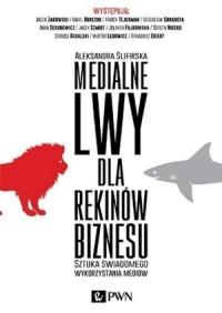 Medialne lwy dla rekinów biznesu. Sztuka świadomego wykorzystania mediów - okładka książki