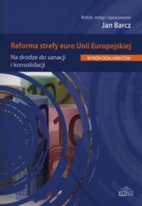 Reforma strefy euro Unii Europejskiej. Na drodze do sanacji i konsolidacji - okładka książki
