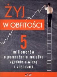 Żyj w obfitości. 5 milionerów o pomnażaniu majątku zgodnie z wiarą i zasadami (+ CD) - okładka książki