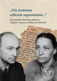 Nie jesteśmy całkiem zapomniani... Listy Jadwigi i Bolesława Haberów z łagrów i zesłania w ZSRR z lat 1946-1955 - okładka książki