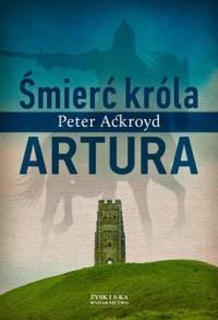 Śmierć króla Artura - Peter Ackroyd - okładka książki