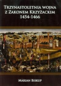 Trzynastoletnia wojna z Zakonem Krzyżackim 1454-1466 - okładka książki