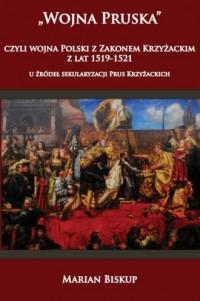 Wojna Pruska, czyli wojna Polski z Zakonem Krzyżackim z lat 1519-1521. U źródeł sekularyzacji Prus Krzyżackich - okładka książki