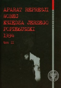 Aparat represji wobec księdza Jerzego Popiełuszki 1984. Tom 2. Seria: Dokumenty - okładka książki