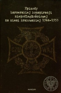 Epizody harcerskiej konspiracji niepodległościowej na ziemi krakowskiej 1944-1953. Wybór dokumentów - okładka książki