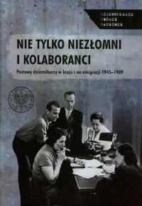 Nie tylko niezłomni i kolaboranci. Postawy dziennikarzy w kraju i na emigracji 1945-1989. Dziennikarze. Twórcy. Naukowcy - okładka książki