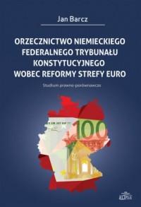 Orzecznictwo niemieckiego Federalnego Trybunału Konstytucyjnego wobec reformy strefy euro. Studium prawno-porównawcze - okładka książki