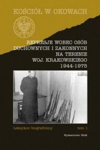 Represje wobec osób duchownych i zakonnych na terenie woj. Krakowskiego 1944-1975. Tom 1 - okładka książki