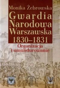 Gwardia Narodowa Warszawska 1830-1831. Organizacja i umundurowanie - okładka książki