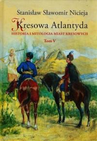 Kresowa Atlantyda. Tom 5. Historia i mitologia miast kresowych - okładka książki