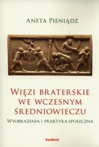 Więzi braterskie we wczesnym średniowieczu. Wyobrażenia i praktyka społeczna - okładka książki