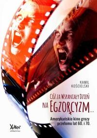 Cóż za wspaniały dzień na egzorcyzm.... Amerykańskie kino grozy przełomu lat 60. i 70. - okładka książki