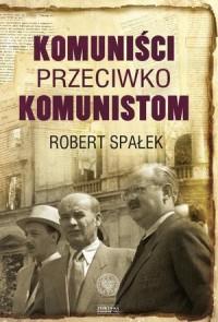 Komuniści przeciwko komunistom. Poszukiwanie wroga wewnętrznego w kierownictwie partii komunistycznej w Polsce w latach 1948-1956 - okładka książki