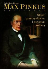 Max Pinkus (1857-1934). Śląski przemysłowiec i mecenas kultury - okładka książki
