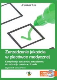 Zarządzanie jakością w placówce medycznej. Certyfikacja systemów zarządzania, akredytacja ministra zdrowia (+ CD ze wzorami) - okładka książki