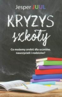 Kryzys szkoły. Co możemy zrobić dla uczniów, nauczycieli i rodziców? - okładka książki