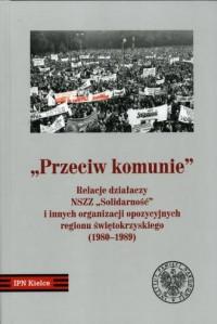 Przeciw Komunie. Relacje działaczy NSZZ Solidarność i innych organizacji opozycyjnych regionu świętokrzyskiego (1980-1989) - okładka książki