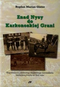 Znad Nysy do Karkonoskiej Grani. Wspomnienia pierwszego wojskowego komendanta Szklarskiej Poręby w 1945 roku - okładka książki