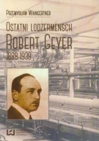 Ostatni lodzermensch Robert Geyer. 1888-1939 - okładka książki