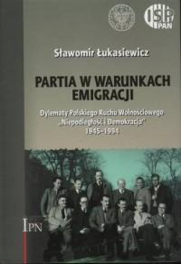 Partia w warunkach emigracji. Dylematy Polskiego Ruchu Wolnościowego Niepodległość i Demokracja 1945-1994 - okładka książki