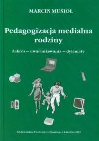 Pedagogizacja medialna rodziny. Zakres - uwarunkowania - dylematy - okładka książki