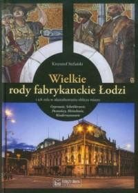 Wielkie rody fabrykanckie Łodzi i ich rola w ukształtowaniu oblicza miasta - okładka książki