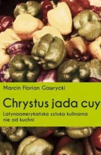Chrystus jada cuy. Latynoamerykańska sztuka kulinarna nie od kuchni - okładka książki