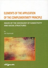 Elements of the Application of the Complementarity Principle. Issues of the Sociology of Subjectivity and Social Structures - okładka książki