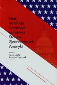 Idee, instytucje i praktyka ustrojowa Stanów Zjednoczonych Ameryki - okładka książki