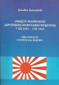 Okręty podwodne Japońskiej Marynarki Wojennej 7 XII 1941 - 2 IX 1945. Organizacja i potencjał bojowy - okładka książki