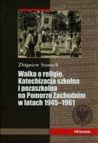 Walka o  religię. Katechizacja szkolna i pozaszkolna na Pomorzu Zachodnim w latach 1945-1961 - okładka książki