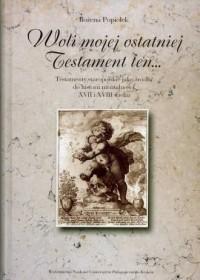 Woli mojej ostatniej Testament ten... Testamenty staropolskie jako źródło do historii mentalności XVII i XVIII wieku. Seria: Prace Monograficzne nr 514 - okładka książki