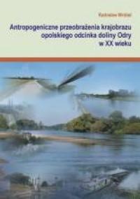 Antropogeniczne przeobrażenia krajobrazu opolskiego odcinka doliny Odry w XX w. - okładka książki