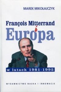 Francois Mitterrand i Europa w latach 1981-1995 - okładka książki