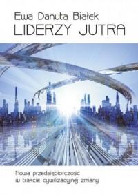 Liderzy jutra. Nowa przedsiębiorczość w trakcie cywilizacyjnej zmiany - okładka książki