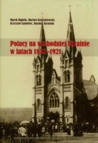 Polacy na wschodniej Ukrainie w latach 1832-1921 - okładka książki
