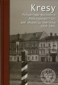 Kresy Południowo-Wschodnie Rzeczypospolitej pod okupacją sowiecką 1939-1941 - okładka książki